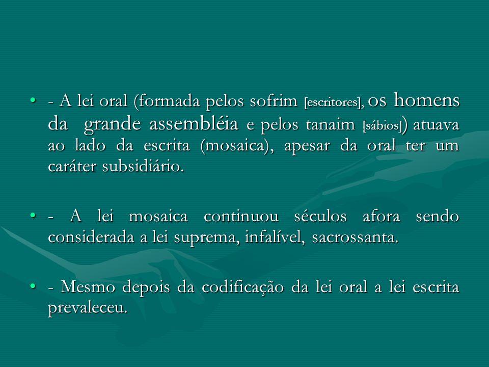 - A lei oral (formada pelos sofrim [escritores], os homens da grande assembléia e pelos tanaim [sábios]) atuava ao lado da escrita (mosaica), apesar da oral ter um caráter subsidiário.